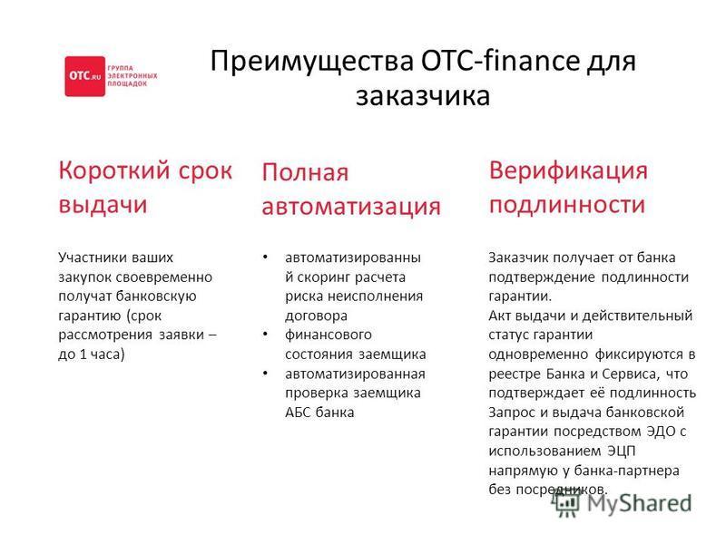 Преимущества OTC-finance для заказчика Короткий срок выдачи Участники ваших закупок своевременно получат банковскую гарантию (срок рассмотрения заявки – до 1 часа) Полная автоматизация автоматизированны й скоринг расчета риска неисполнения договора ф