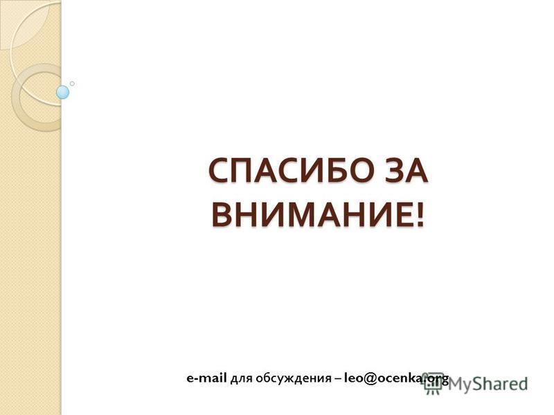 СПАСИБО ЗА ВНИМАНИЕ ! СПАСИБО ЗА ВНИМАНИЕ ! e-mail для обсуждения – leo@ocenka.org