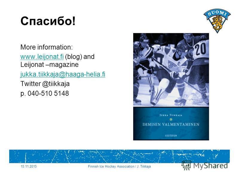 Спасибо! More information: www.leijonat.fiwww.leijonat.fi (blog) and Leijonat –magazine jukka.tiikkaja@haaga-helia.fi Twitter @tiikkaja p. 040-510 5148 15.11.2015Finnish Ice Hockey Association / J. Tiikkaja21