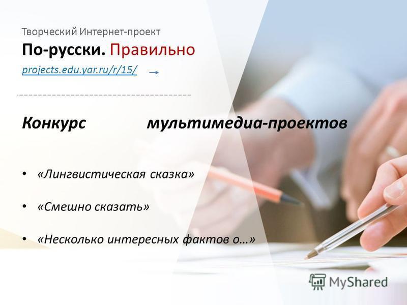 Творческий Интернет-проект По-русски. Правильно projects.edu.yar.ru/r/15/ «Лингвистическая сказка» «Смешно сказать» «Несколько интересных фактов о…» Конкурс мультимедиа-проектов