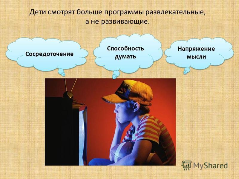 Дети смотрят больше программы развлекательные, а не развивающие. Напряжение мысли Сосредоточение Способность думать