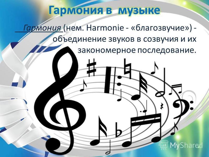 Гармония (нем. Harmonie - «благозвучие») - объединение звуков в созвучия и их закономерное последование.
