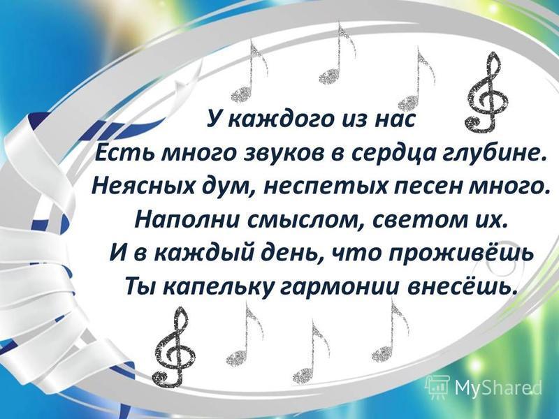 У каждого из нас Есть много звуков в сердца глубине. Неясных дум, неспетых песен много. Наполни смыслом, светом их. И в каждый день, что проживёшь Ты капельку гармонии внесёшь.