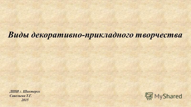 Виды декоративно-прикладного творчества ДШИ г. Шахтерск Савельева Т.Г. 2015