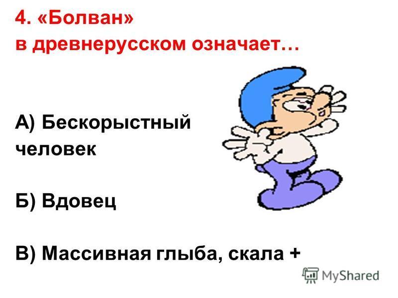 4. «Болван» в древнерусском означает… А) Бескорыстный человек Б) Вдовец В) Массивная глыба, скала +