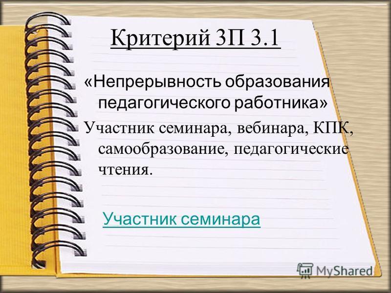 Критерий 3П 3.1 «Непрерывность образования педагогического работника» Участник семинара, вебинара, КПК, самообразование, педагогические чтения. Участник семинара