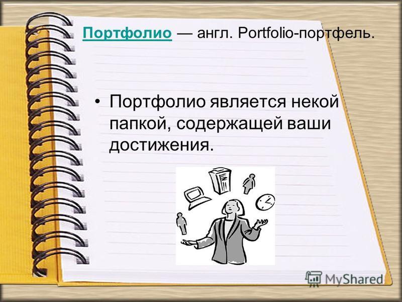 Портфолио Портфолио англ. Portfolio-портфель. Портфолио является некой папкой, содержащей ваши достижения.