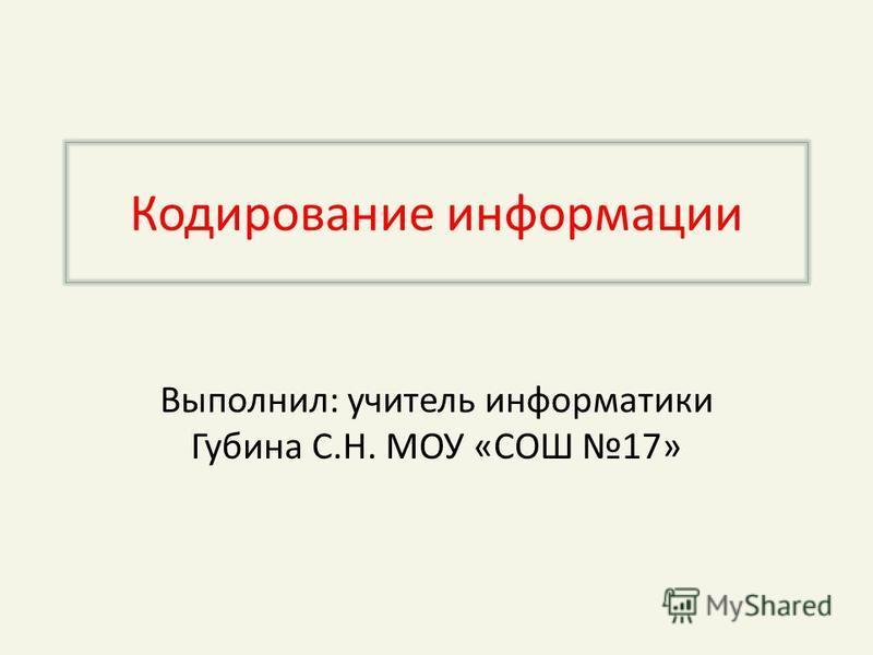Кодирование информации Выполнил: учитель информатики Губина С.Н. МОУ «СОШ 17»