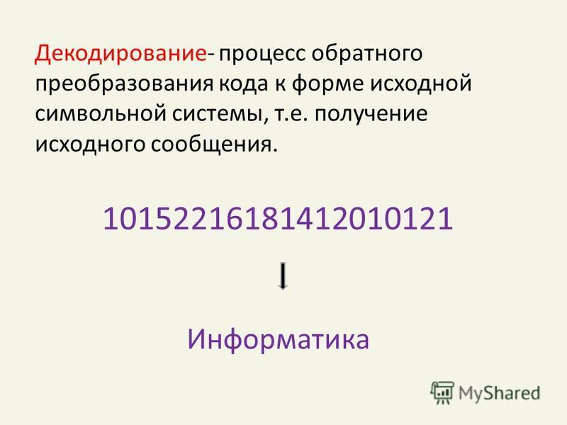 Декодирование- процесс обратного преобразования кода к форме исходной символьной системы, т.е. получение исходного сообщения. 10152216181412010121 Информатика