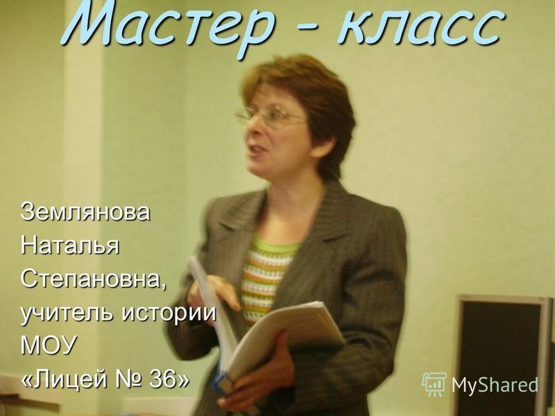 Мастер - класс Землянова НатальяСтепановна, учитель истории МОУ «Лицей 36»