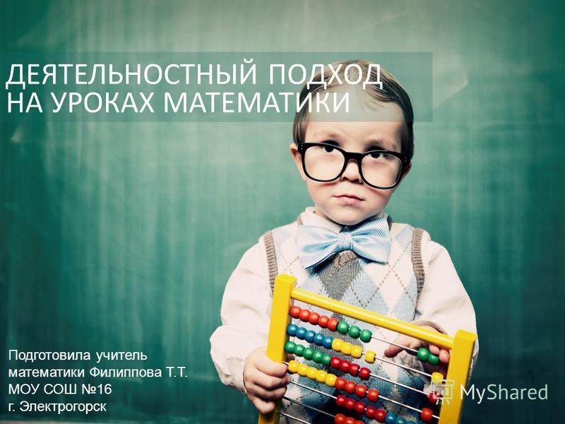ДЕЯТЕЛЬНОСТНЫЙ ПОДХОД НА УРОКАХ МАТЕМАТИКИ Подготовила учитель математики Филиппова Т.Т. МОУ СОШ 16 г. Электрогорск