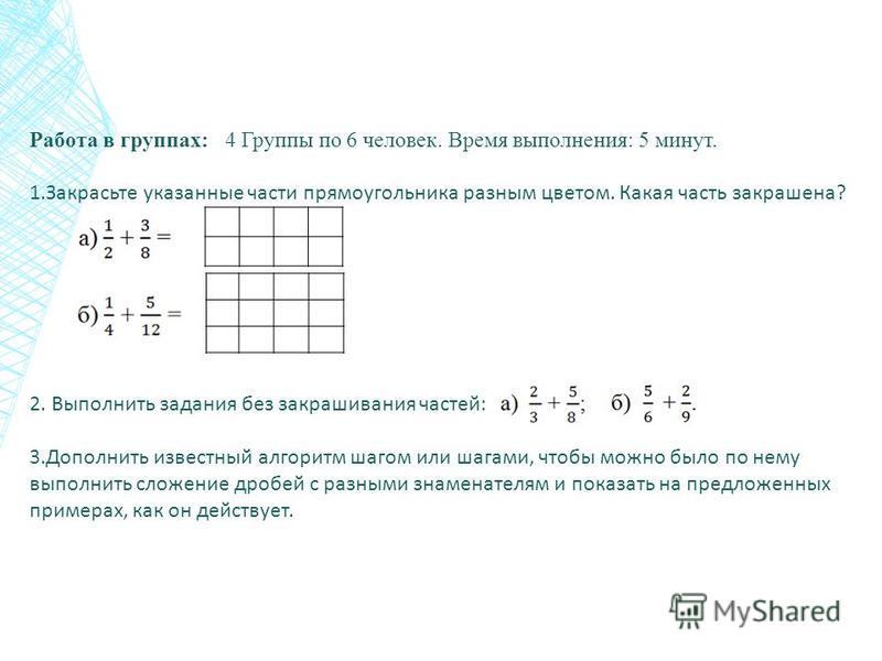 Работа в группах: 4 Группы по 6 человек. Время выполнения: 5 минут. 1. Закрасьте указанные части прямоугольника разным цветом. Какая часть закрашена? 2. Выполнить задания без закрашивания частей: 3. Дополнить известный алгоритм шагом или шагами, чтоб