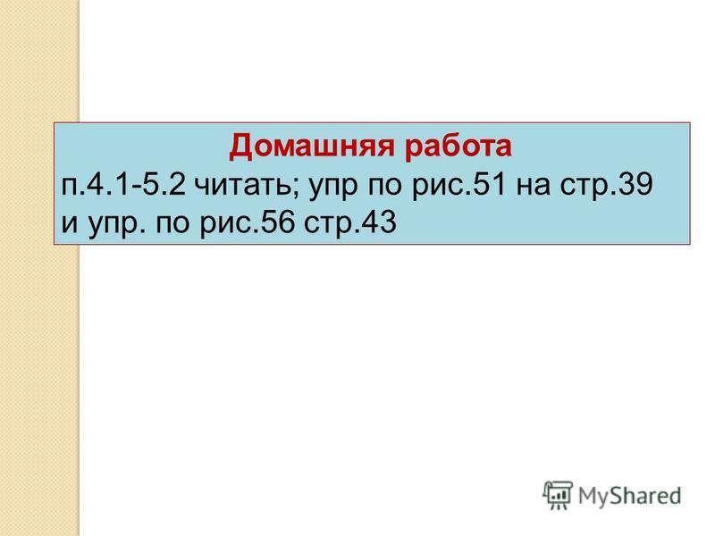 Домашняя работа п.4.1-5.2 читать; упр по рис.51 на стр.39 и упр. по рис.56 стр.43