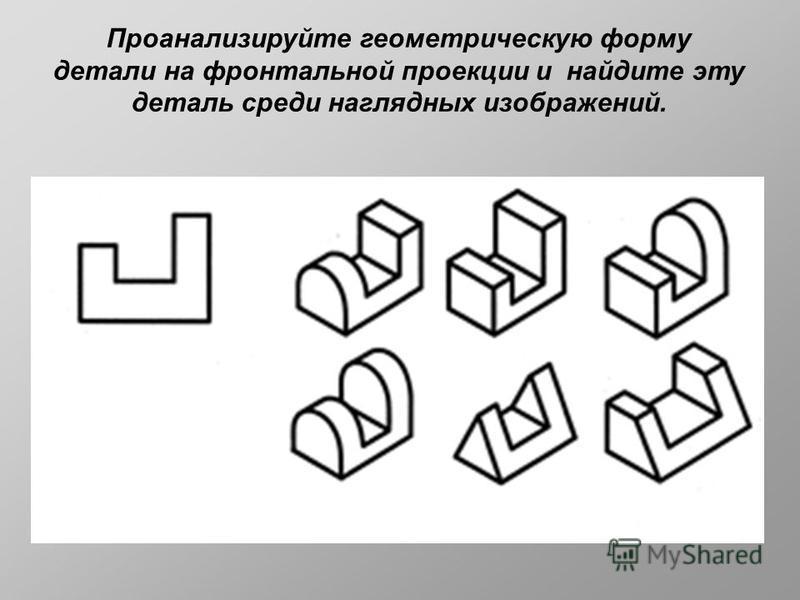 Проанализируйте геометрическую форму детали на фронтальной проекции и найдите эту деталь среди наглядных изображений.
