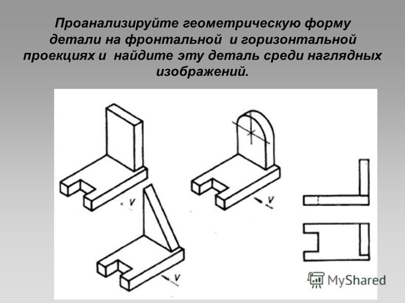 Проанализируйте геометрическую форму детали на фронтальной и горизонтальной проекциях и найдите эту деталь среди наглядных изображений.