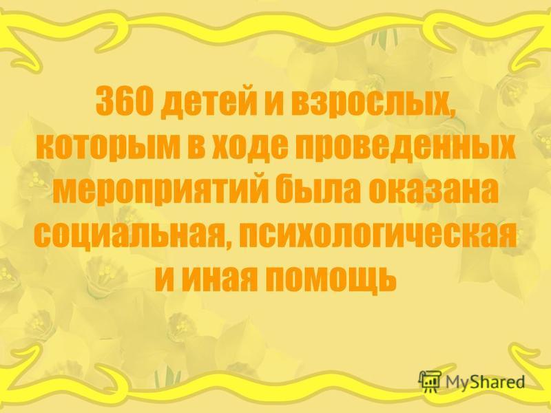 360 детей и взрослых, которым в ходе проведенных мероприятий была оказана социальная, психологическая и иная помощь