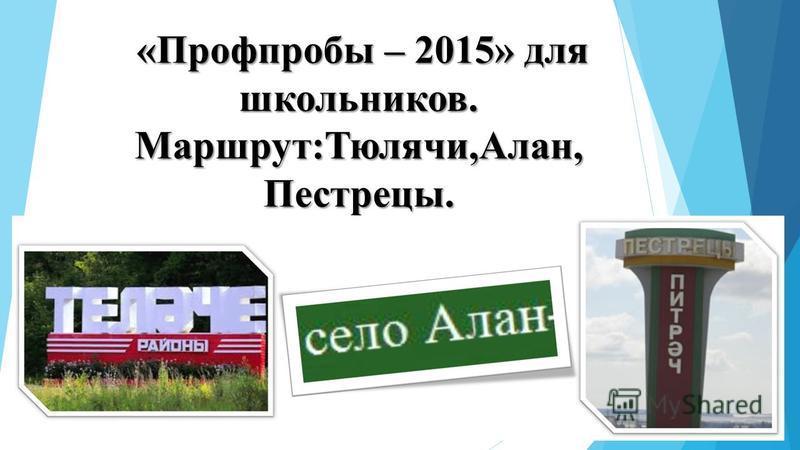 «Профпробы – 2015» для школьников. Маршрут:Тюлячи,Алан,Пестрецы.