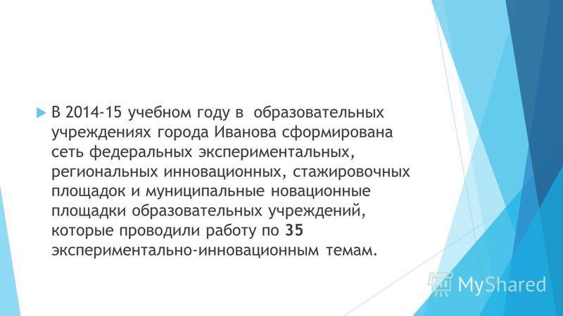 В 2014-15 учебном году в образовательных учреждениях города Иванова сформирована сеть федеральных экспериментальных, региональных ининновационных, стажировочных площадок и муниципальные инновационные площадки образовательных учреждений, которые прово
