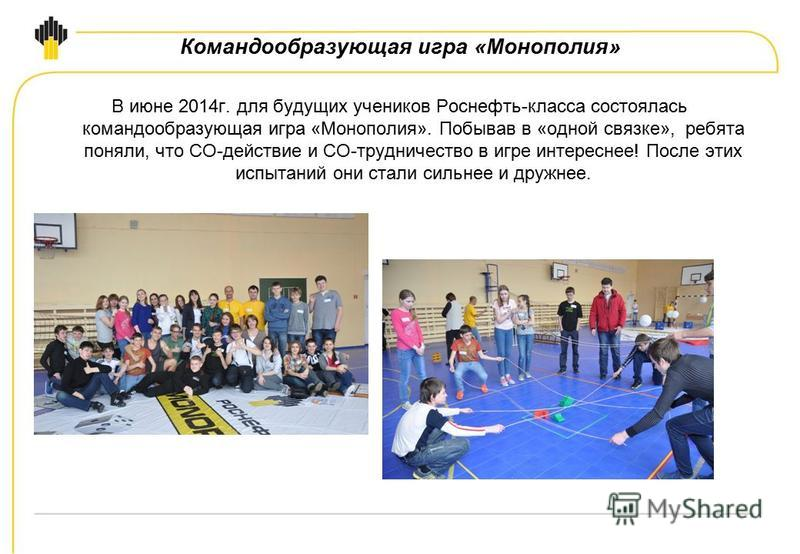 Командообразующая игра «Монополия» В июне 2014 г. для будущих учеников Роснефть-класса состоялась командообразующая игра «Монополия». Побывав в «одной связке», ребята поняли, что СО-действие и СО-трудничество в игре интереснее! После этих испытаний о