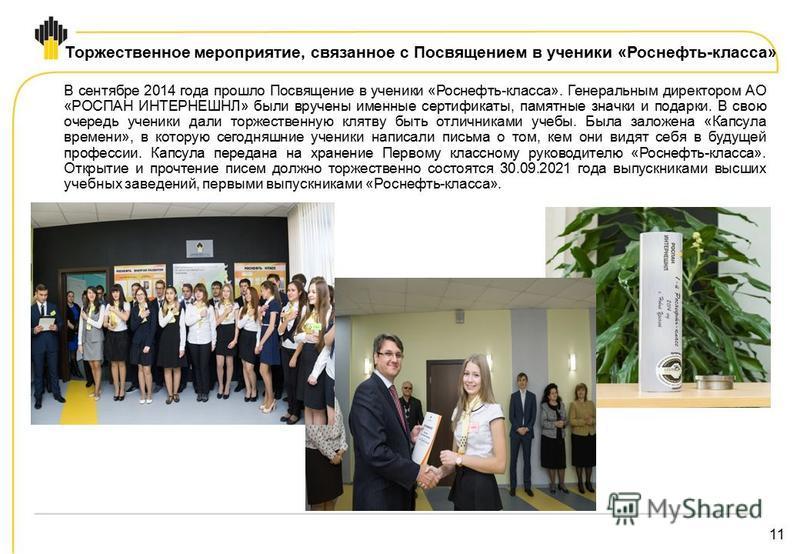 11 Торжественное мероприятие, связанное с Посвящением в ученики «Роснефть-класса» В сентябре 2014 года прошло Посвящение в ученики «Роснефть-класса». Генеральным директором АО «РОСПАН ИНТЕРНЕШНЛ» были вручены именные сертификаты, памятные значки и по
