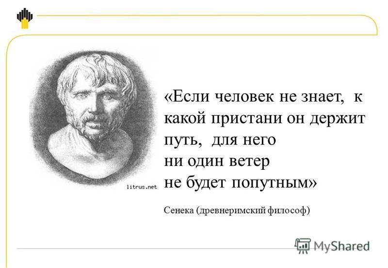 «Если человек не знает, к какой пристани он держит путь, для него ни один ветер не будет попутным» Сенека (древнеримский философ)
