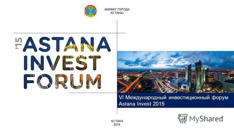 АСТАНА 2015 АКИМАТ ГОРОДА АСТАНЫ VI Международный инвестиционный форум Astana Invest 2015