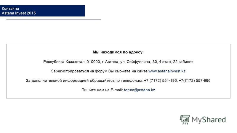 Мы находимся по адресу: Республика Казахстан, 010000, г. Астана, ул. Сейфуллина, 30, 4 этаж, 22 кабинет Зарегистрироваться на форум Вы сможете на сайте www.astanainvest.kz За дополнительной информацией обращайтесь по телефонам: +7 (7172) 554-196, +7(