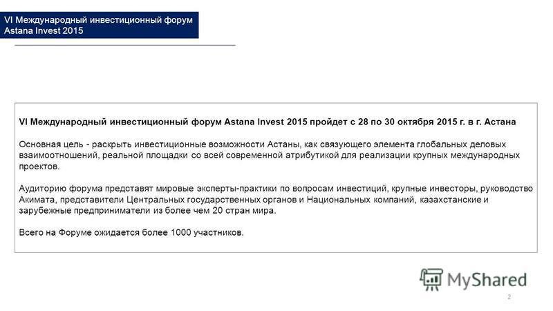 VI Международный инвестиционный форум Astana Invest 2015 пройдет с 28 по 30 октября 2015 г. в г. Астана Основная цель - раскрыть инвестиционные возможности Астаны, как связующего элемента глобальных деловых взаимоотношений, реальной площадки со всей