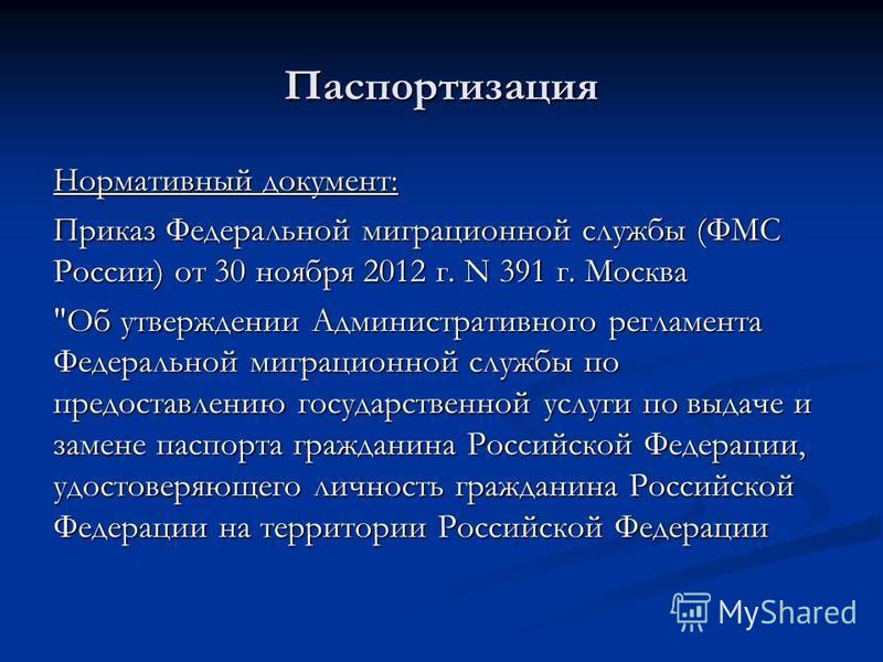 Паспортизация Нормативный документ: Приказ Федеральной миграционной службы (ФМС России) от 30 ноября 2012 г. N 391 г. Москва