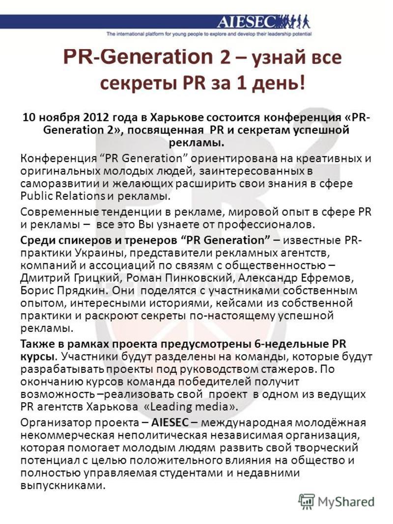 PR - Generation 2 – узнай все секреты PR за 1 день! 10 ноября 2012 года в Харькове состоится конференция «PR- Generation 2», посвященная PR и секретам успешной рекламы. Конференция PR Generation ориентирована на креативных и оригинальных молодых люде