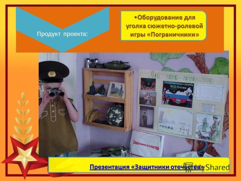 Продукт проекта: Оборудование для уголка сюжетно-ролевой игры «Пограничники» Презентация «Защитники отечества» Презентация «Защитники отечества»