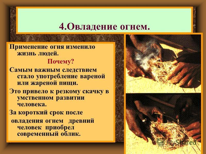 Применение огня изменило жизнь людей. Почему? Самым важным следствием стало употребление вареной или жареной пищи. Это привело к резкому скачку в умственном развитии человека. За короткий срок после овладения огнем древний человек приобрел современны