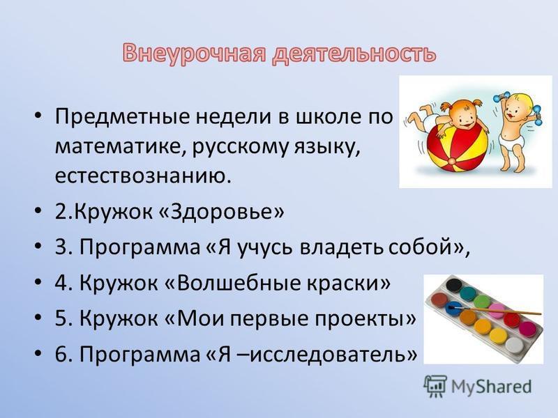 Предметные недели в школе по математике, русскому языку, естествознанию. 2. Кружок «Здоровье» 3. Программа «Я учусь владеть собой», 4. Кружок «Волшебные краски» 5. Кружок «Мои первые проекты» 6. Программа «Я –исследователь»