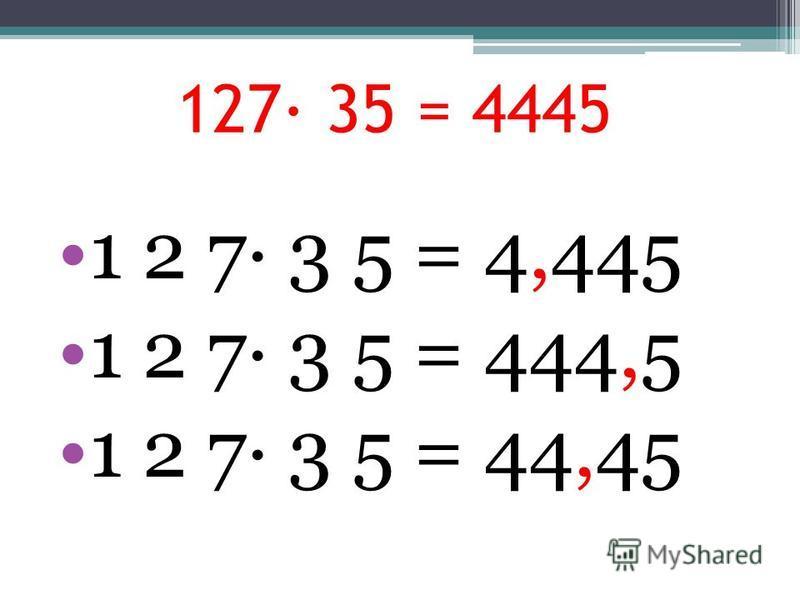 127· 35 = 4445 1 2 7· 3 5 = 4,445 1 2 7· 3 5 = 444,5 1 2 7· 3 5 = 44,45