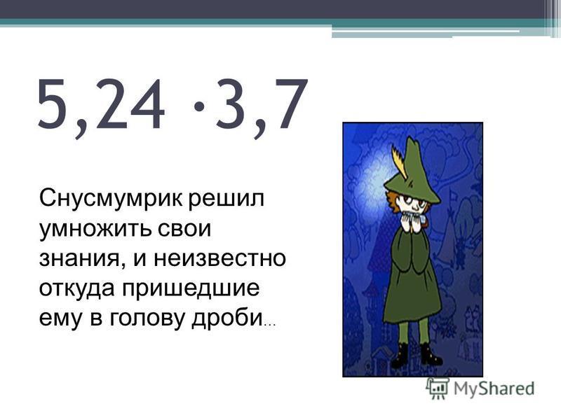 5,24 ·3,7 Снусмумрик решил умножить свои знания, и неизвестно откуда пришедшие ему в голову дроби …