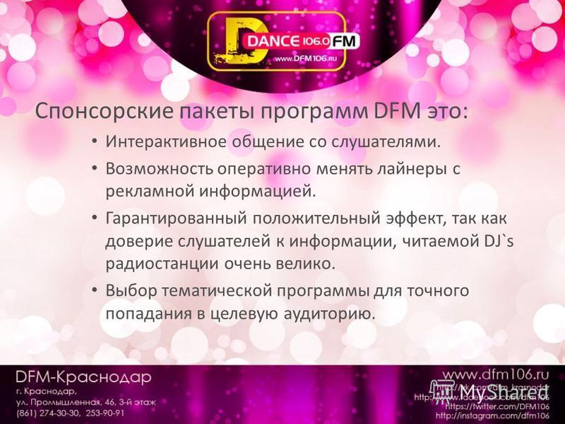 Спонсорские пакеты программ DFM это: Интерактивное общение со слушателями. Возможность оперативно менять лайнеры с рекламной информацией. Гарантированный положительный эффект, так как доверие слушателей к информации, читаемой DJ`s радиостанции очень