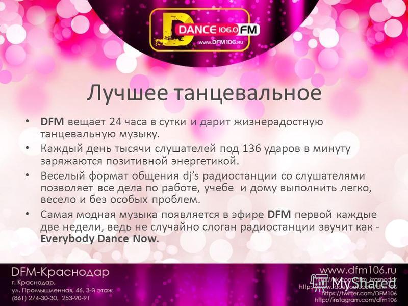 Лучшее танцевальное DFM вещает 24 часа в сутки и дарит жизнерадостную танцевальную музыку. Каждый день тысячи слушателей под 136 ударов в минуту заряжаются позитивной энергетикой. Веселый формат общения djs радиостанции со слушателями позволяет все д