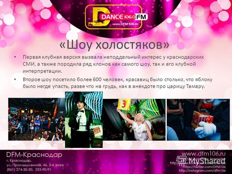 «Шоу холостяков» Первая клубная версия вызвала неподдельный интерес у краснодарских СМИ, а также породила ряд клонов как самого шоу, так и его клубной интерпретации. Второе шоу посетило более 600 человек, красавиц было столько, что яблоку было негде