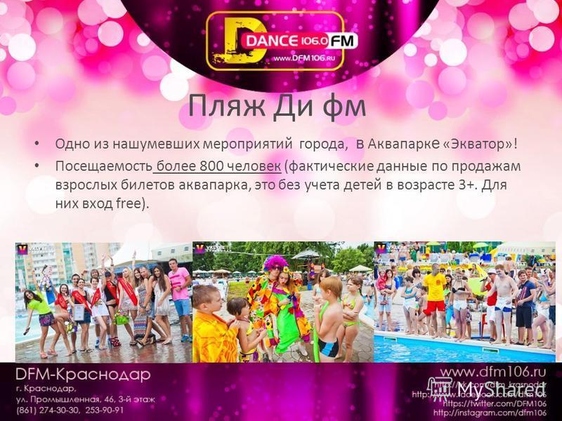 Пляж Ди фм Одно из нашумевших мероприятий города, в Аквапарк е «Экватор»! Посещаемость более 800 человек (фактические данные по продажам взрослых билетов аквапарка, это без учета детей в возрасте 3+. Для них вход free).