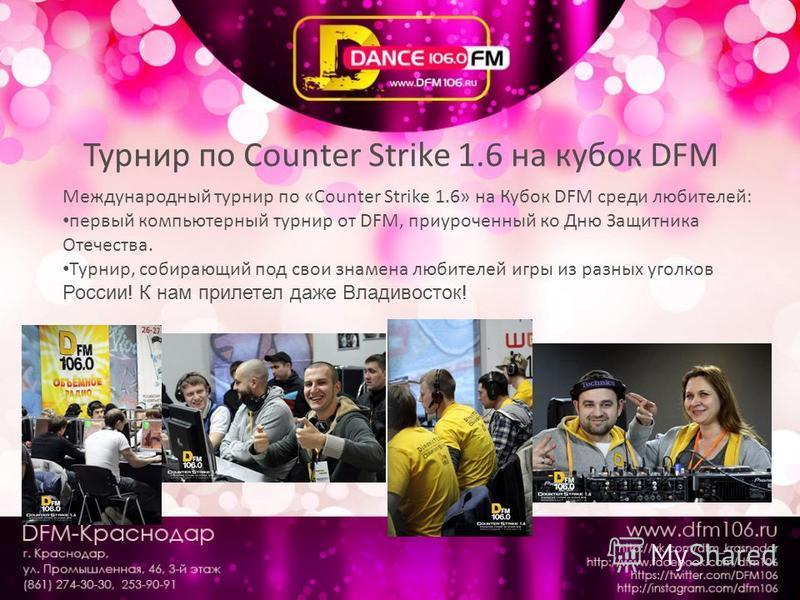 Турнир по Counter Strike 1.6 на кубок DFM Международный турнир по «Counter Strike 1.6» на Кубок DFM среди любителей: первый компьютерный турнир от DFM, приуроченный ко Дню Защитника Отечества. Турнир, собирающий под свои знамена любителей игры из раз