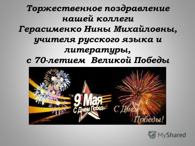 Торжественное поздравление нашей коллеги Герасименко Нины Михайловны, учителя русского языка и литературы, с 70-летием Великой Победы