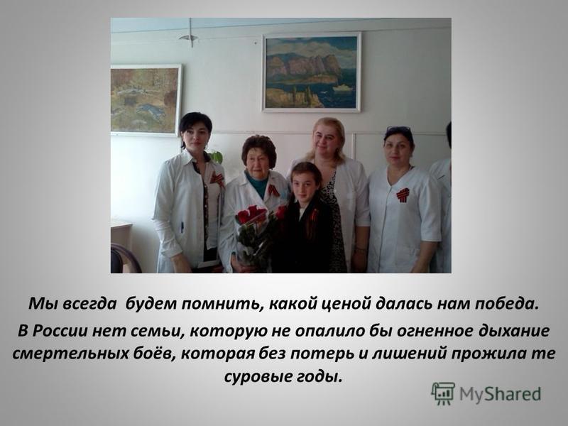 Мы всегда будем помнить, какой ценой далась нам победа. В России нет семьи, которую не опалило бы огненное дыхание смертельных боёв, которая без потерь и лишений прожила те суровые годы.