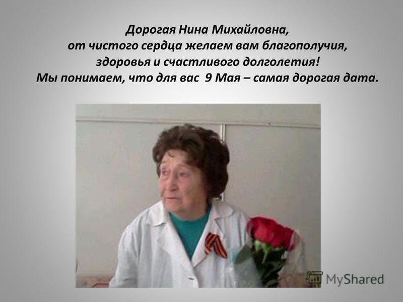 Дорогая Нина Михайловна, от чистого сердца желаем вам благополучия, здоровья и счастливого долголетия! Мы понимаем, что для вас 9 Мая – самая дорогая дата.