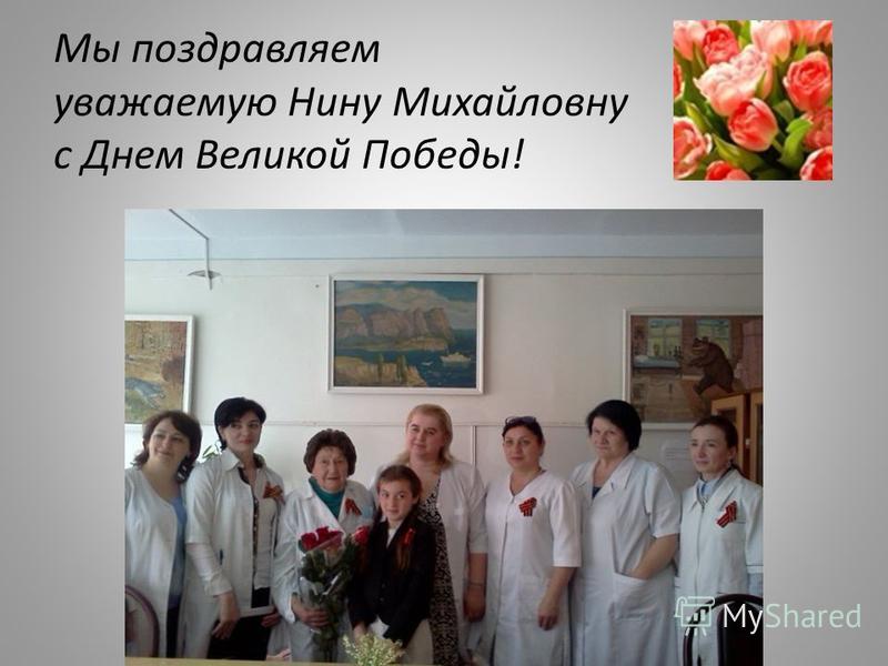 Мы поздравляем уважаемую Нину Михайловну с Днем Великой Победы!