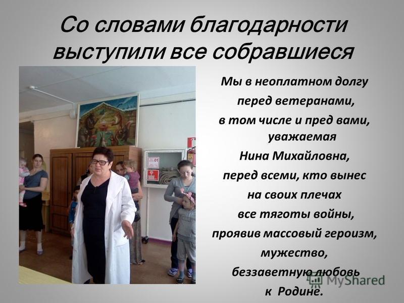 Со словами благодарности выступили все собравшиеся Мы в неоплатном долгу перед ветеранами, в том числе и пред вами, уважаемая Нина Михайловна, перед всеми, кто вынес на своих плечах все тяготы войны, проявив массовый героизм, мужество, беззаветную лю