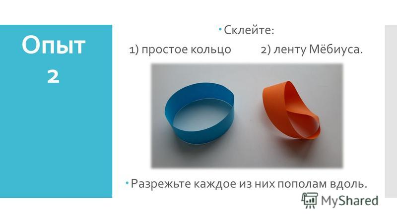 Склейте: 1) простое кольцо 2) ленту Мёбиуса. Разрежьте каждое из них пополам вдоль. Опыт 2
