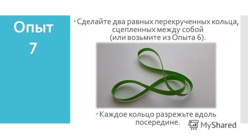 Сделайте два равных перекрученных кольца, сцепленных между собой (или возьмите из Опыта 6). Каждое кольцо разрежьте вдоль посередине. Опыт 7