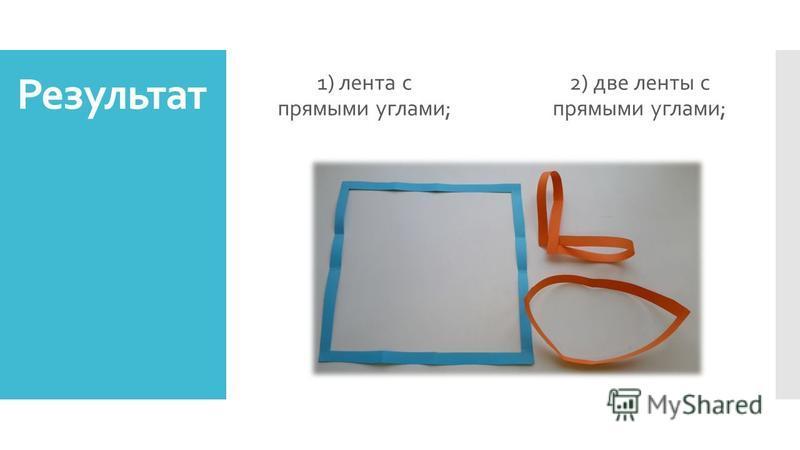 Результат 1) лента с прямыми углами; 2) две ленты с прямыми углами;