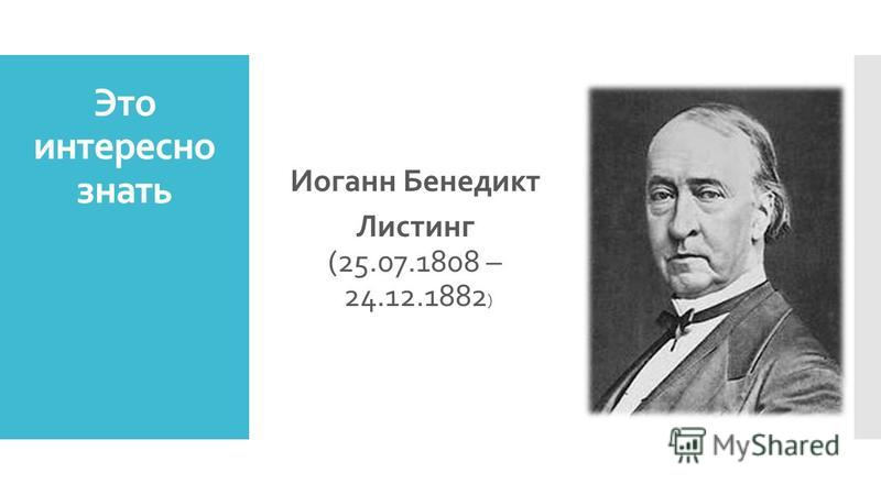 Это интересно знать Иоганн Бенедикт Листинг (25.07.1808 – 24.12.1882 )