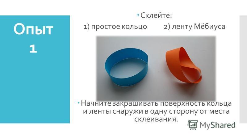 Опыт 1 Склейте: 1) простое кольцо 2) ленту Мёбиуса Начните закрашивать поверхность кольца и ленты снаружи в одну сторону от места склеивания.